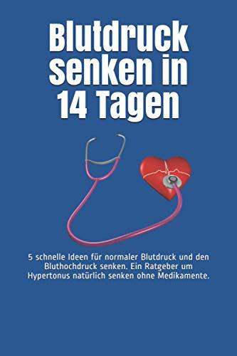 Blutdruck senken in 14 Tagen: 5 schnelle Ideen für normaler Blutdruck und den Bluthochdruck senken. Ein Ratgeber um Hypertonus natürlich senken ohne Medikamente.