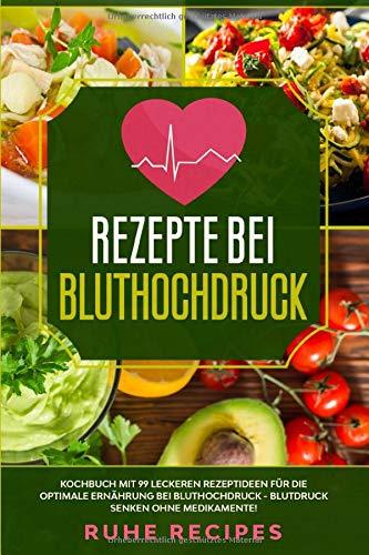 Rezepte bei Bluthochdruck: Kochbuch mit 99 leckeren Rezeptideen für die optimale Ernährung bei Bluthochdruck - Blutdruck senken ohne Medikamente!
